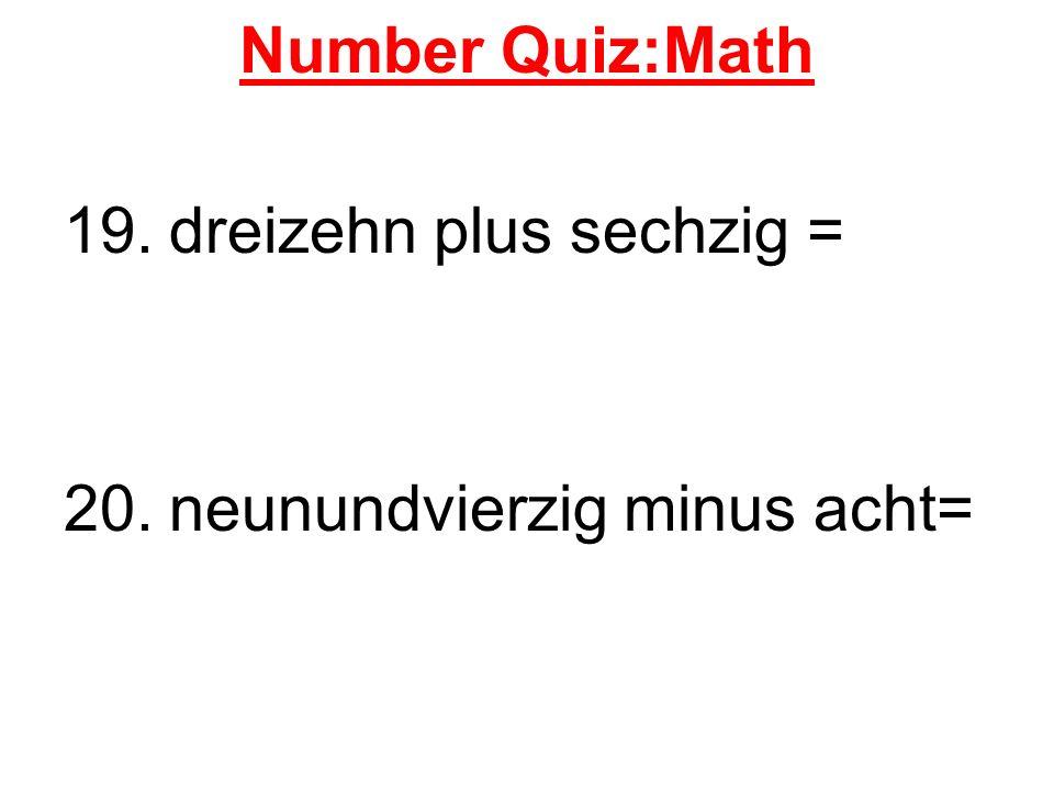 Number Quiz:Math 19. dreizehn plus sechzig = 20. neunundvierzig minus acht=