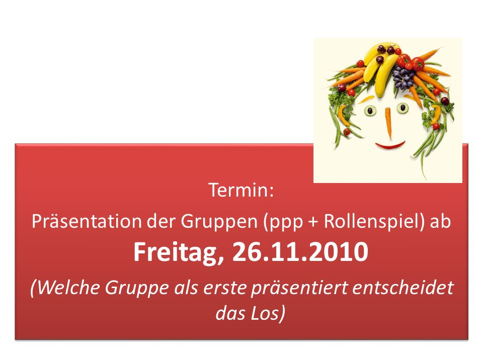 Termin: Präsentation der Gruppen (ppp + Rollenspiel) ab Freitag, 26.11.2010 (Welche Gruppe als erste präsentiert entscheidet das Los)