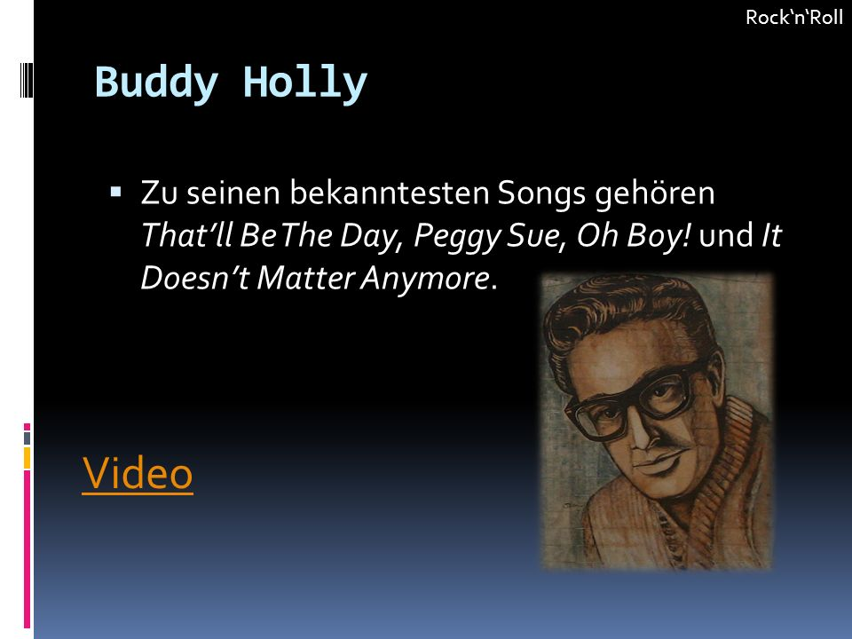 Rock'n'Roll Buddy Holly. Zu seinen bekanntesten Songs gehören That'll Be The Day, Peggy Sue, Oh Boy! und It Doesn't Matter Anymore.