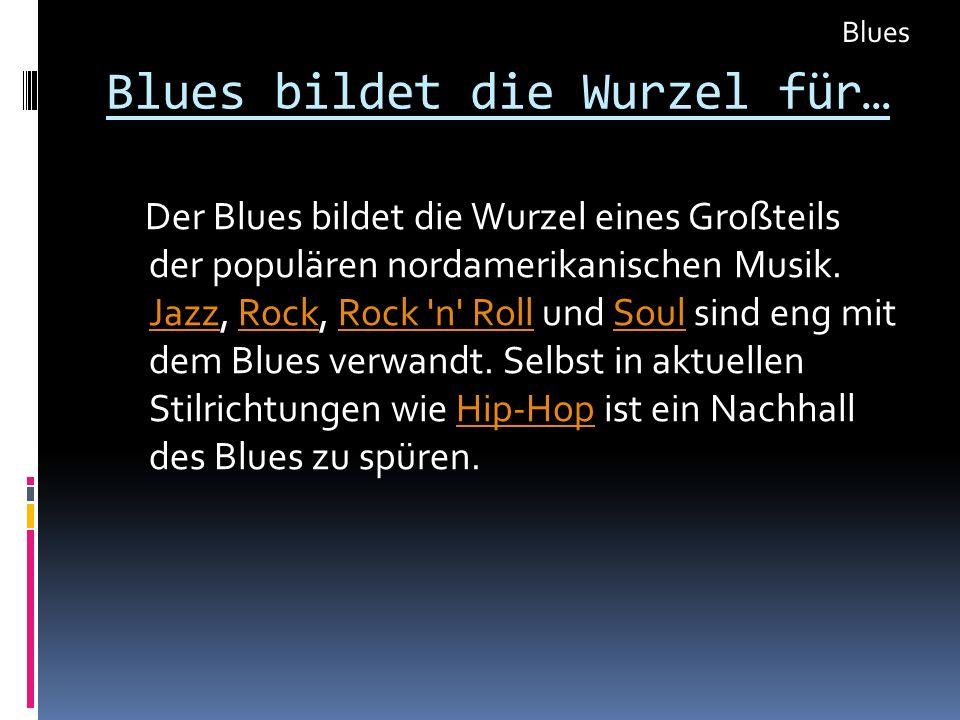Blues bildet die Wurzel für…