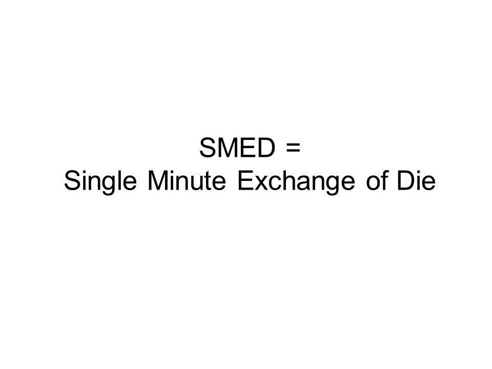 SMED = Single Minute Exchange of Die