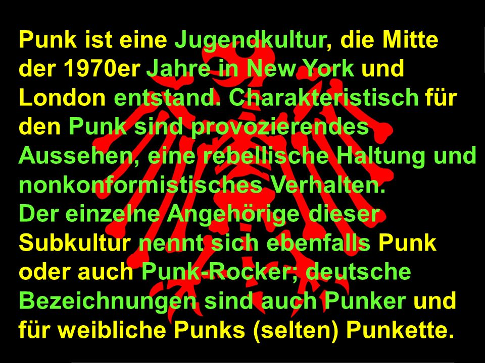Punk ist eine Jugendkultur, die Mitte der 1970er Jahre in New York und London entstand. Charakteristisch für den Punk sind provozierendes Aussehen, eine rebellische Haltung und nonkonformistisches Verhalten.