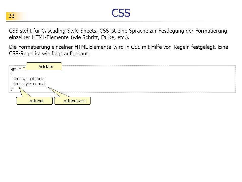 CSS CSS steht für Cascading Style Sheets. CSS ist eine Sprache zur Festlegung der Formatierung einzelner HTML-Elemente (wie Schrift, Farbe, etc.).