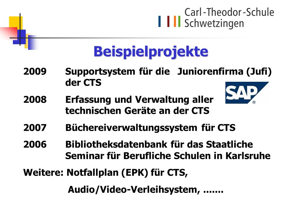 Beispielprojekte 2009 Supportsystem für die Juniorenfirma (Jufi) der CTS. 2008 Erfassung und Verwaltung aller technischen Geräte an der CTS.