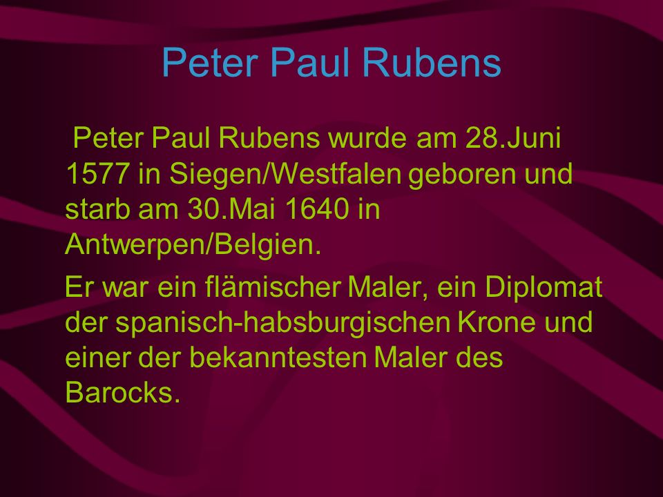 Peter Paul Rubens Peter Paul Rubens wurde am 28.Juni 1577 in Siegen/Westfalen geboren und starb am 30.Mai 1640 in Antwerpen/Belgien.