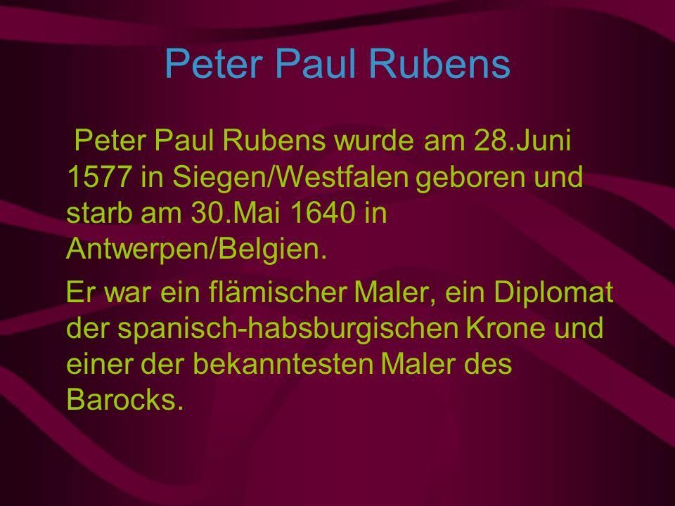 Peter Paul Rubens Peter Paul Rubens wurde am 28.Juni 1577 in Siegen/Westfalen geboren und starb am 30.Mai 1640 in Antwerpen/Belgien.