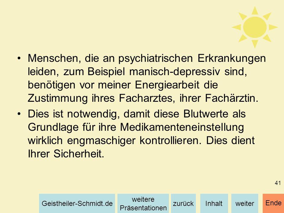 Menschen, die an psychiatrischen Erkrankungen leiden, zum Beispiel manisch-depressiv sind, benötigen vor meiner Energiearbeit die Zustimmung ihres Facharztes, ihrer Fachärztin.