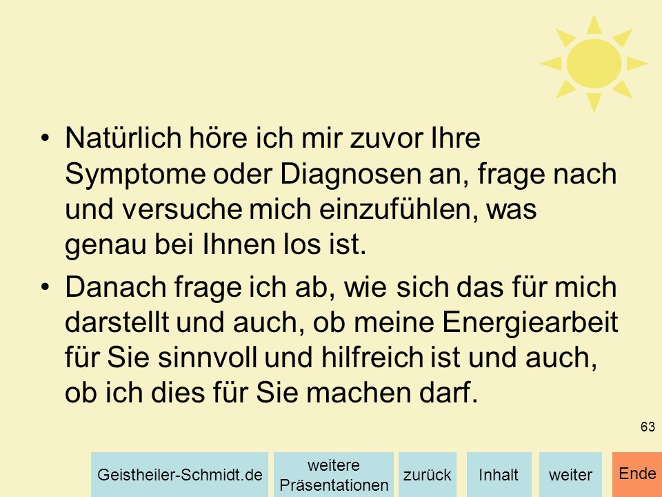 Natürlich höre ich mir zuvor Ihre Symptome oder Diagnosen an, frage nach und versuche mich einzufühlen, was genau bei Ihnen los ist.