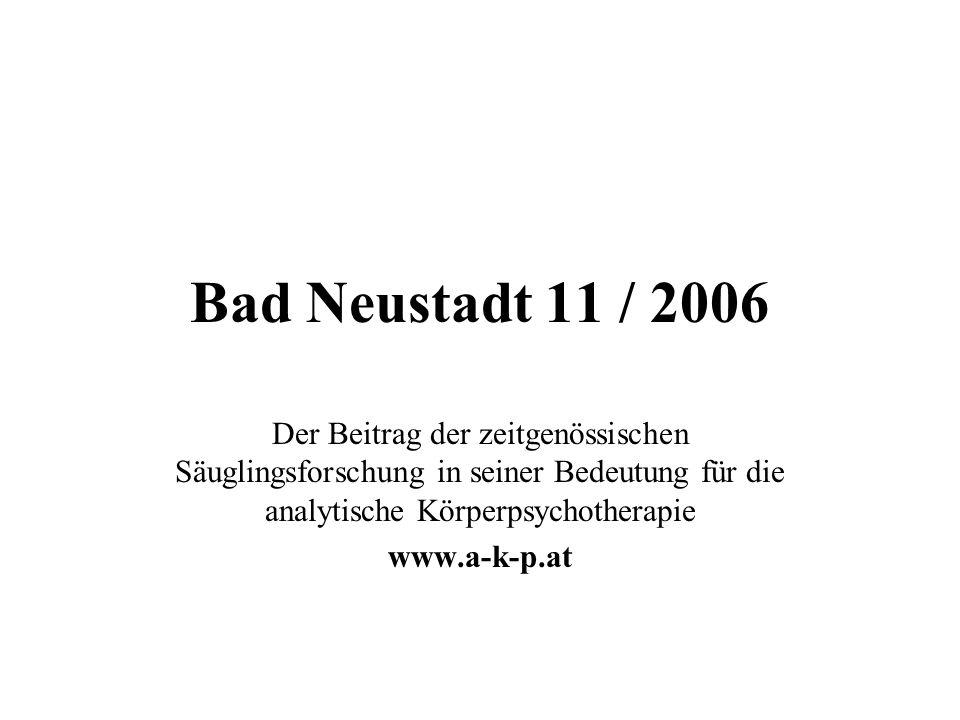 Bad Neustadt 11 / 2006 Der Beitrag der zeitgenössischen Säuglingsforschung in seiner Bedeutung für die analytische Körperpsychotherapie.