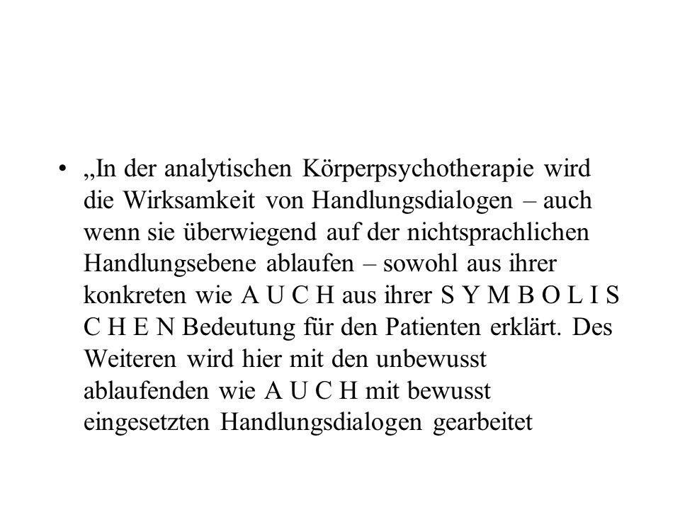 """""""In der analytischen Körperpsychotherapie wird die Wirksamkeit von Handlungsdialogen – auch wenn sie überwiegend auf der nichtsprachlichen Handlungsebene ablaufen – sowohl aus ihrer konkreten wie A U C H aus ihrer S Y M B O L I S C H E N Bedeutung für den Patienten erklärt."""