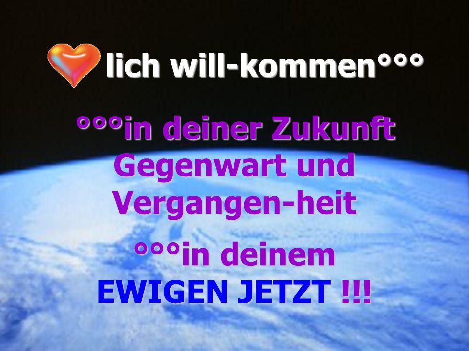 lich will-kommen°°° °°°in deiner Zukunft Gegenwart und Vergangen-heit °°°in deinem EWIGEN JETZT !!!