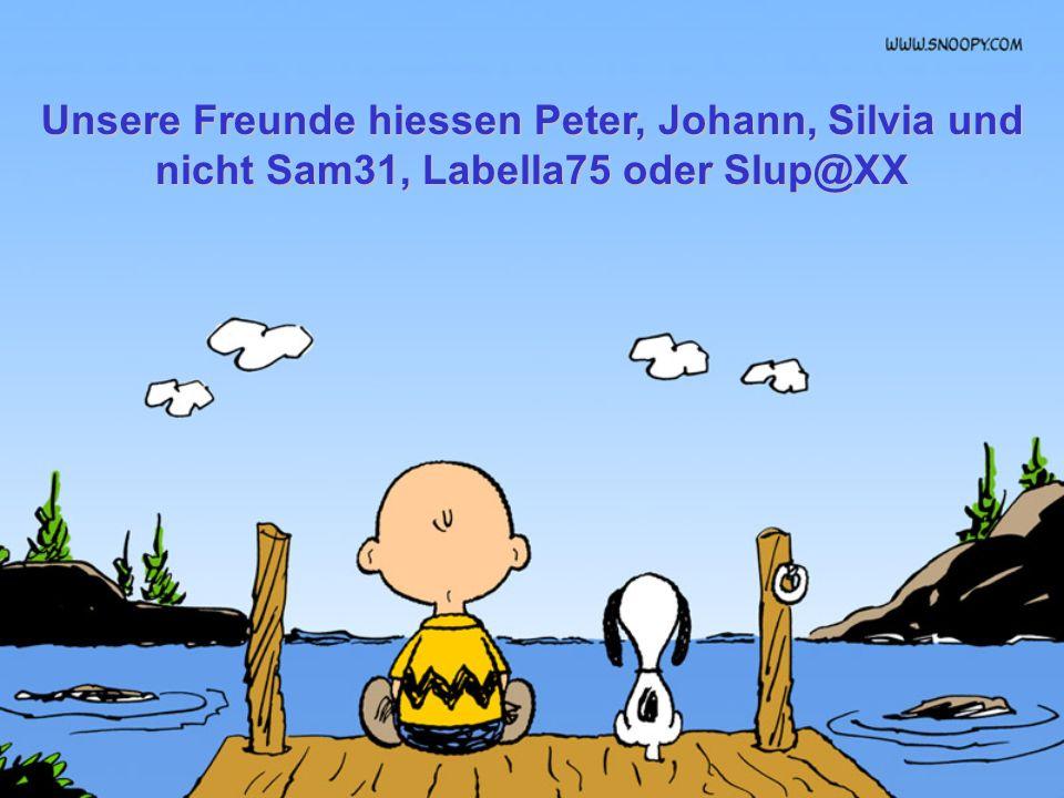 Unsere Freunde hiessen Peter, Johann, Silvia und nicht Sam31, Labella75 oder Slup@XX