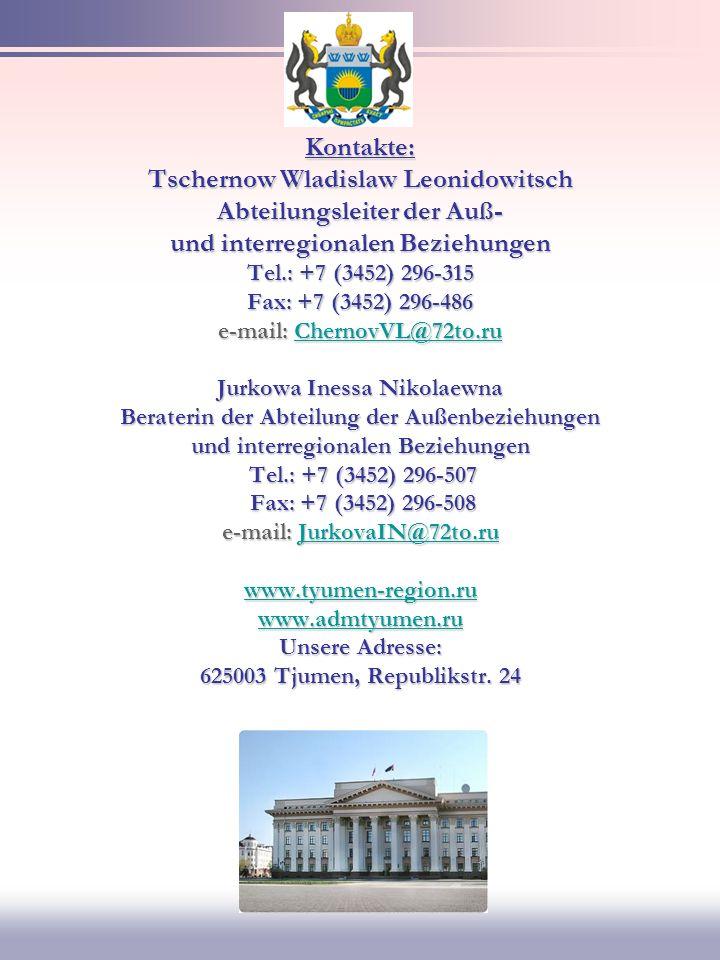 Kontakte: Tschernow Wladislaw Leonidowitsch Abteilungsleiter der Auß- und interregionalen Beziehungen Tel.: +7 (3452) 296-315 Fax: +7 (3452) 296-486 e-mail: ChernovVL@72to.ru Jurkowa Inessa Nikolaewna Beraterin der Abteilung der Außenbeziehungen und interregionalen Beziehungen Tel.: +7 (3452) 296-507 Fax: +7 (3452) 296-508 e-mail: JurkovaIN@72to.ru www.tyumen-region.ru www.admtyumen.ru Unsere Adresse: 625003 Tjumen, Republikstr.