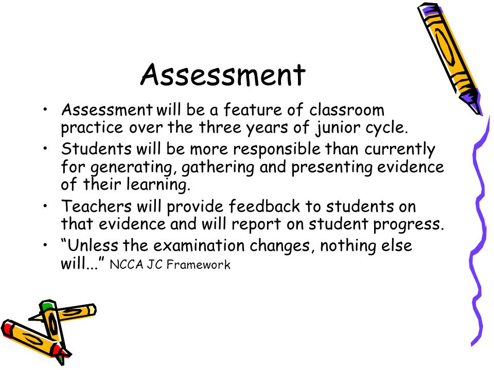 AssessmentAssessment will be a feature of classroom practice over the three years of junior cycle.