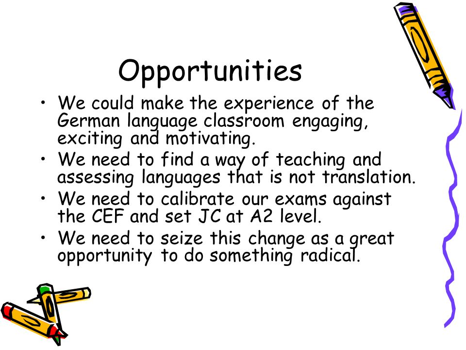 OpportunitiesWe could make the experience of the German language classroom engaging, exciting and motivating.