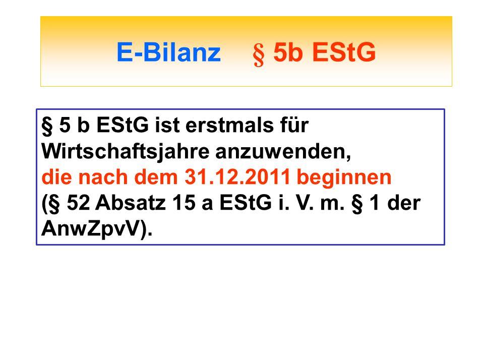 E-Bilanz § 5b EStG § 5 b EStG ist erstmals für Wirtschaftsjahre anzuwenden, die nach dem 31.12.2011 beginnen.