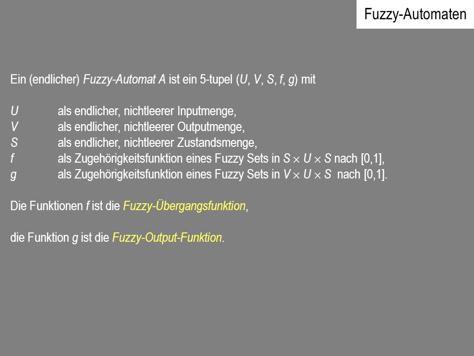 Fuzzy-Automaten Ein (endlicher) Fuzzy-Automat A ist ein 5-tupel (U, V, S, f, g) mit. U als endlicher, nichtleerer Inputmenge,