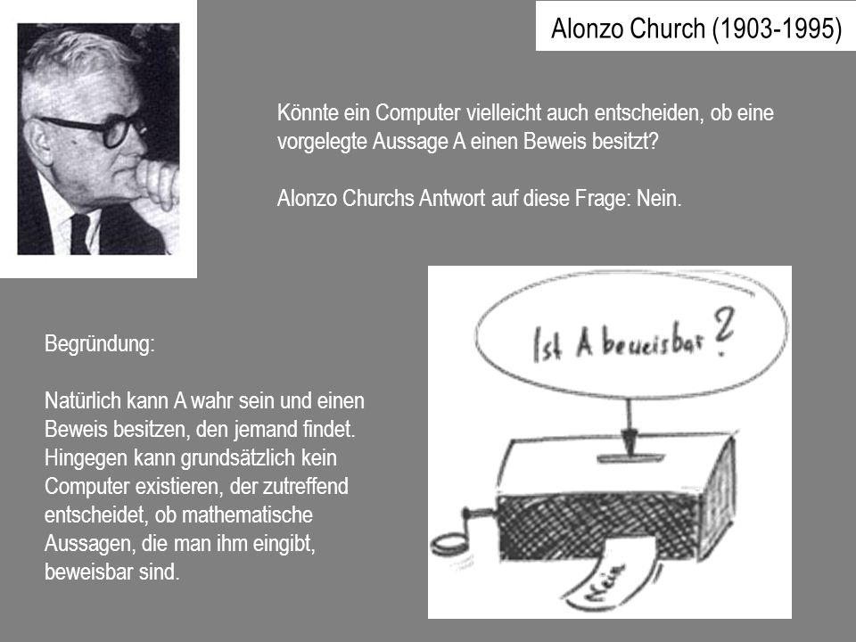 Alonzo Church (1903-1995) Könnte ein Computer vielleicht auch entscheiden, ob eine vorgelegte Aussage A einen Beweis besitzt