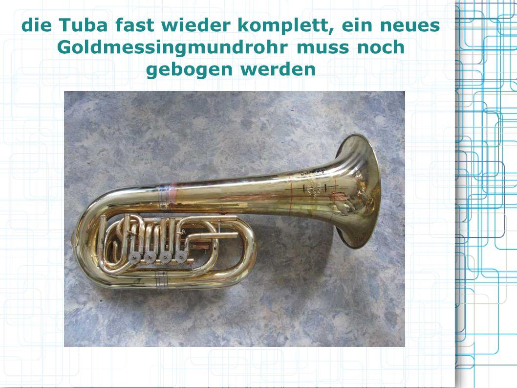 die Tuba fast wieder komplett, ein neues Goldmessingmundrohr muss noch gebogen werden