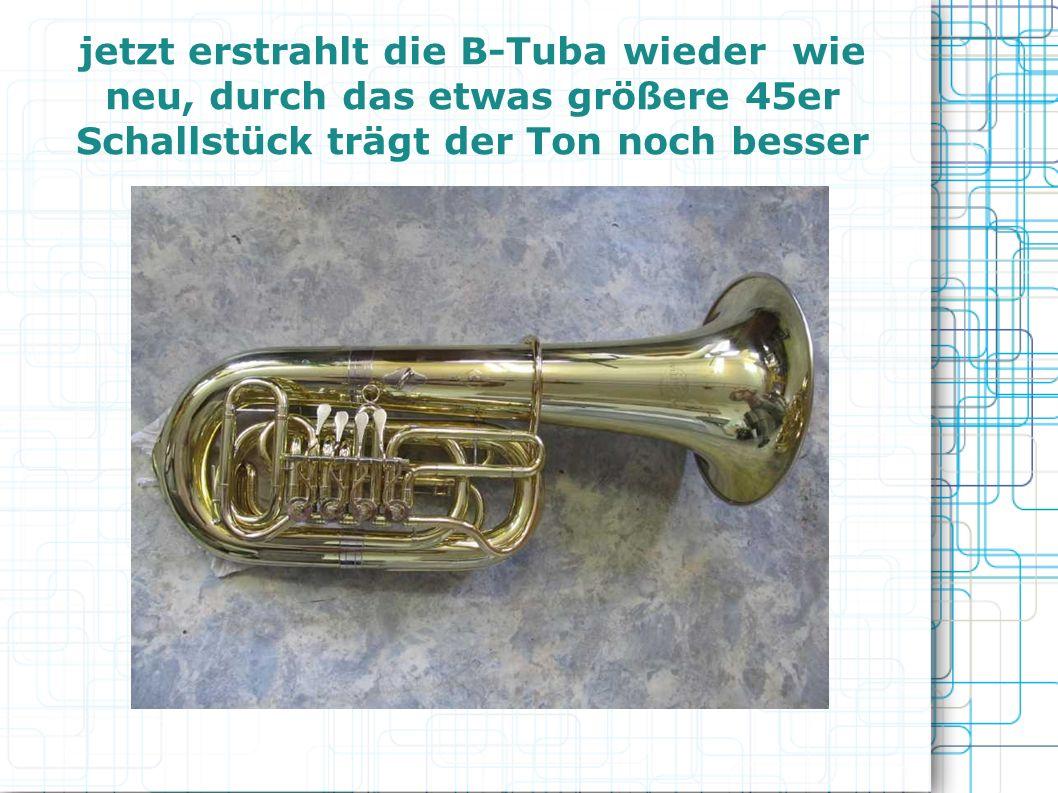 jetzt erstrahlt die B-Tuba wieder wie neu, durch das etwas größere 45er Schallstück trägt der Ton noch besser