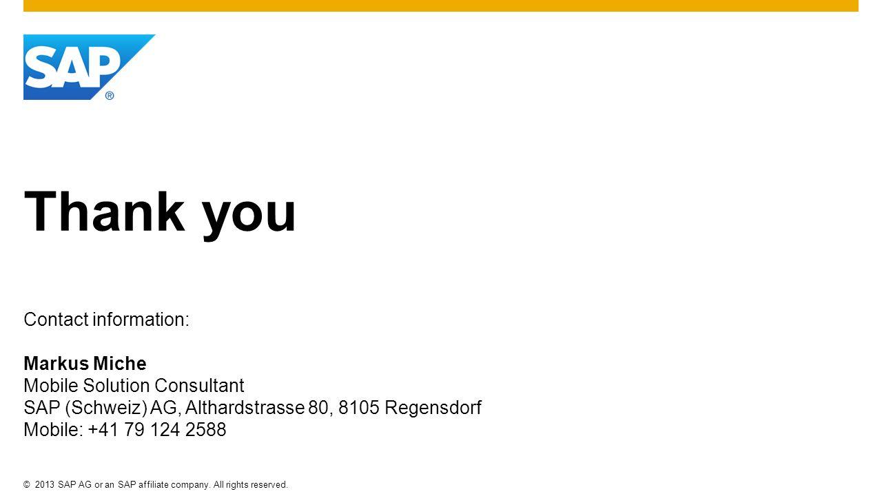 Thank youContact information: Markus Miche Mobile Solution Consultant SAP (Schweiz) AG, Althardstrasse 80, 8105 Regensdorf Mobile: +41 79 124 2588.