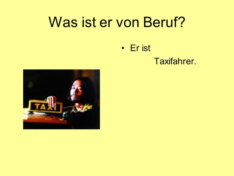 Was ist er von Beruf Er ist Taxifahrer.