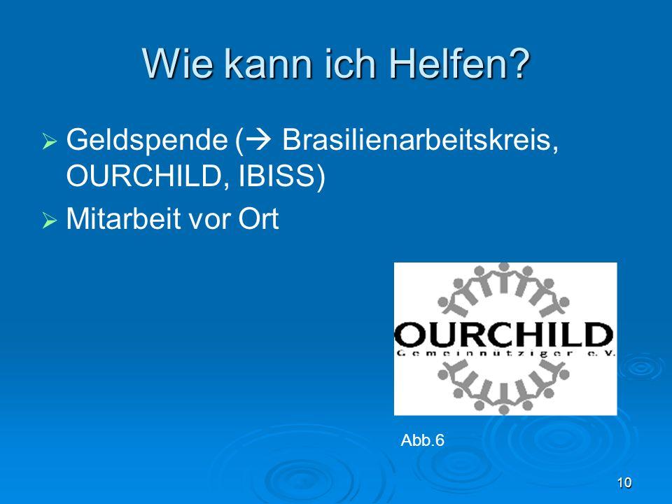Wie kann ich Helfen Geldspende ( Brasilienarbeitskreis, OURCHILD, IBISS) Mitarbeit vor Ort. -Geldspende an spezielle Hilfsorganisationen.