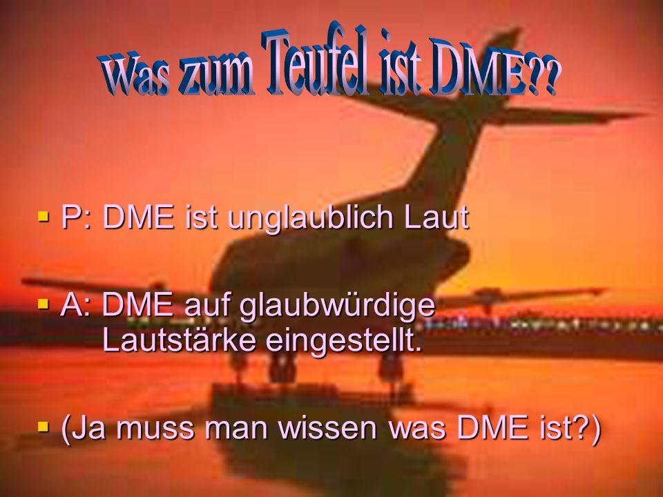 Was zum Teufel ist DME P: DME ist unglaublich Laut. A: DME auf glaubwürdige Lautstärke eingestellt.