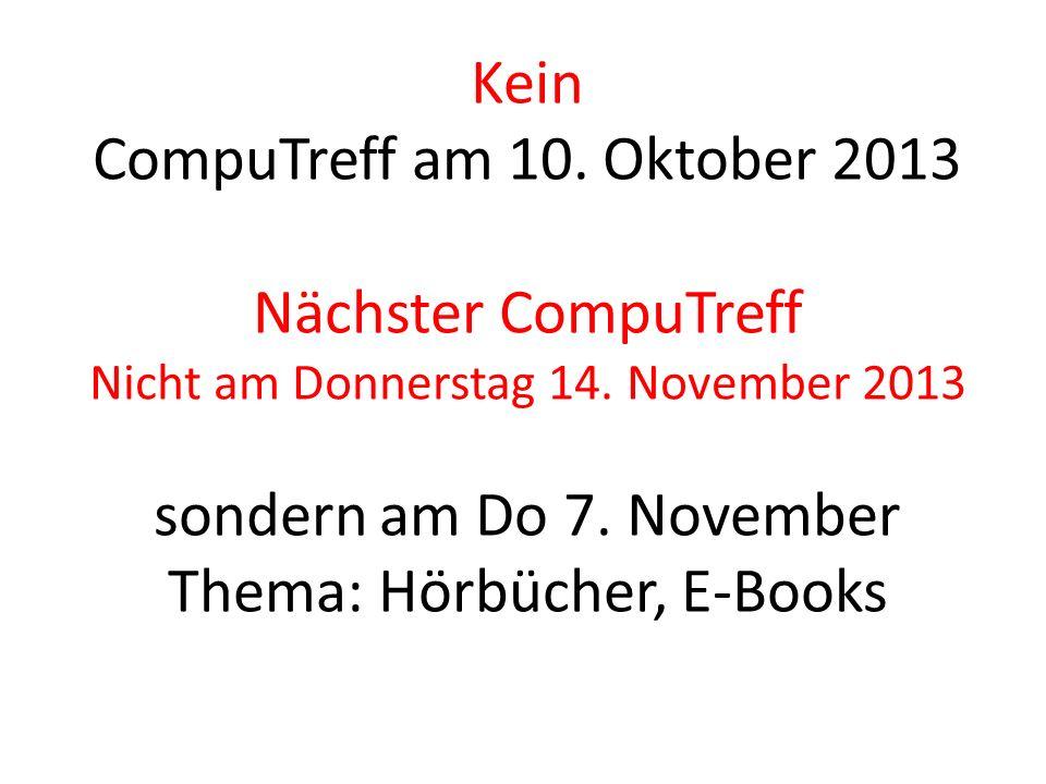 Kein CompuTreff am 10. Oktober 2013 Nächster CompuTreff Nicht am Donnerstag 14.