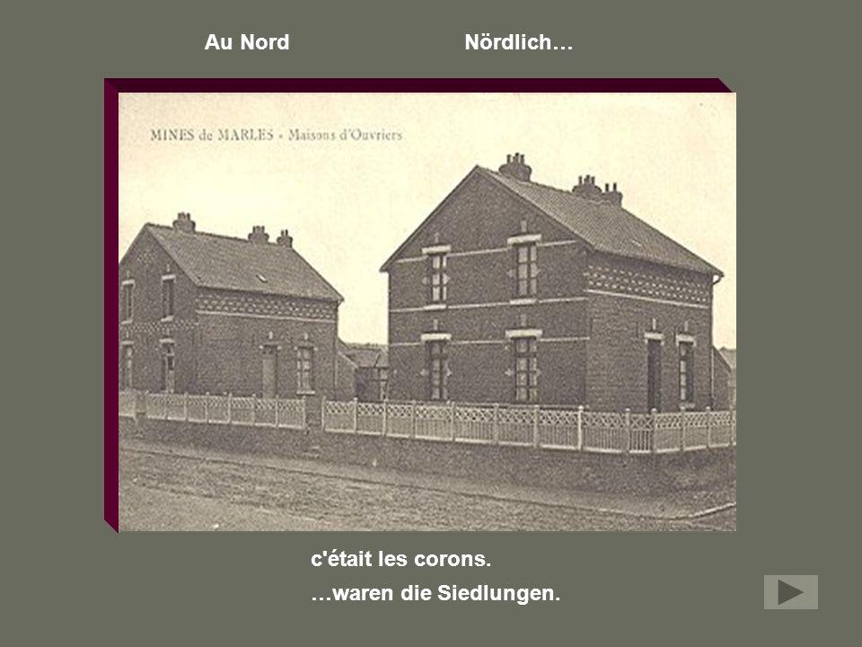 Au Nord Nördlich… c était les corons. …waren die Siedlungen.