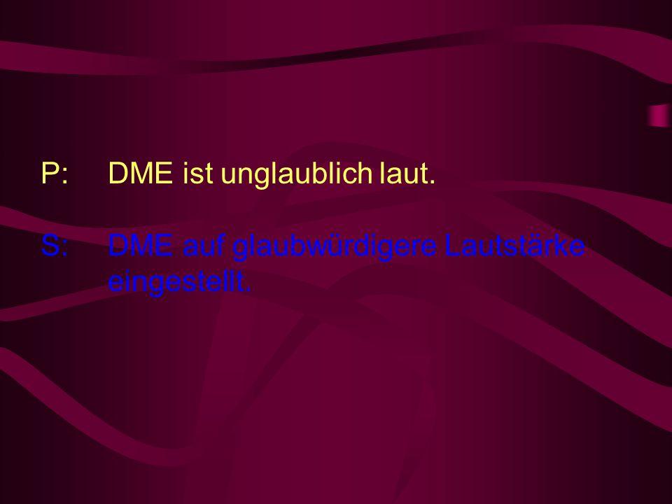 P: DME ist unglaublich laut.