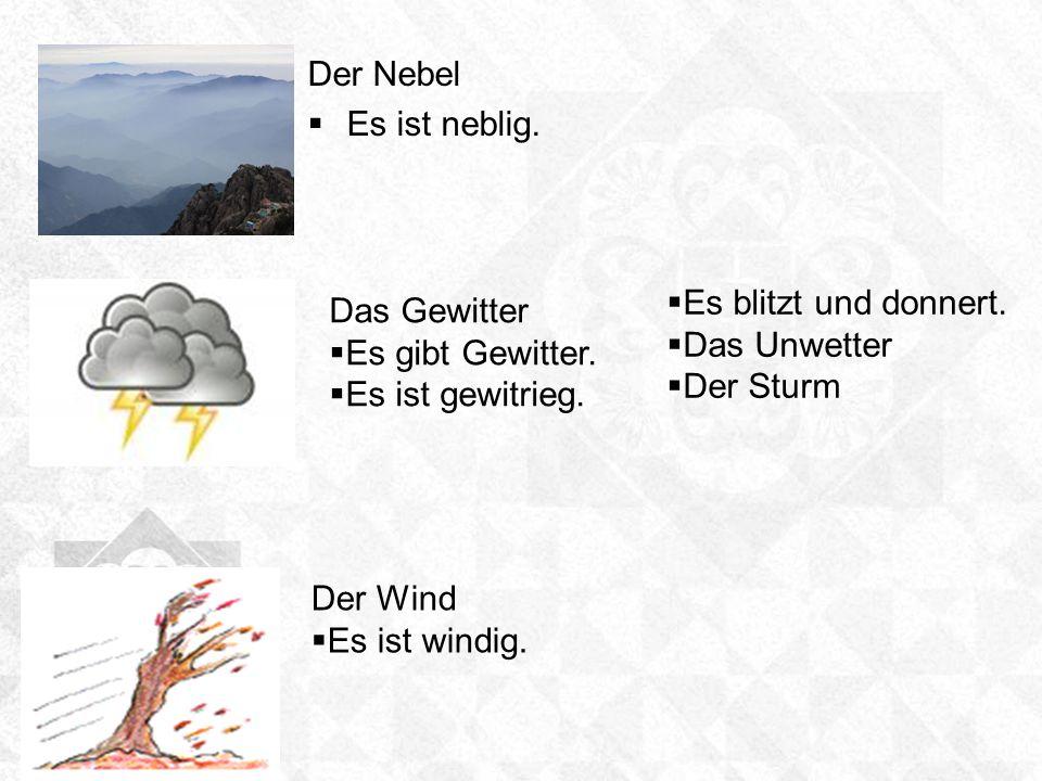 Der NebelEs ist neblig. Es blitzt und donnert. Das Unwetter. Der Sturm. Das Gewitter. Es gibt Gewitter.