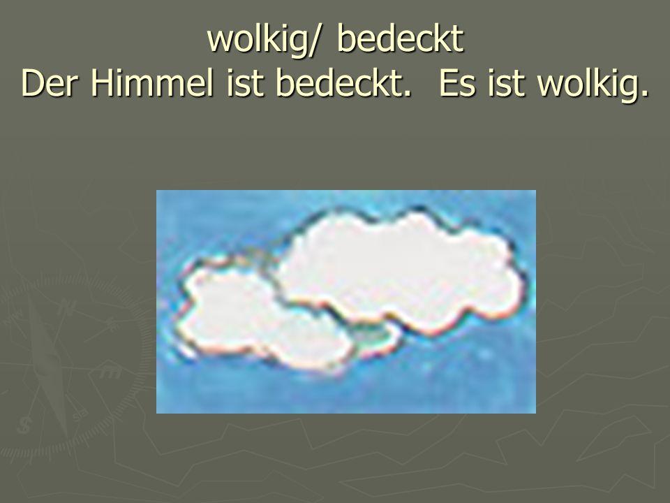 wolkig/ bedeckt Der Himmel ist bedeckt. Es ist wolkig.