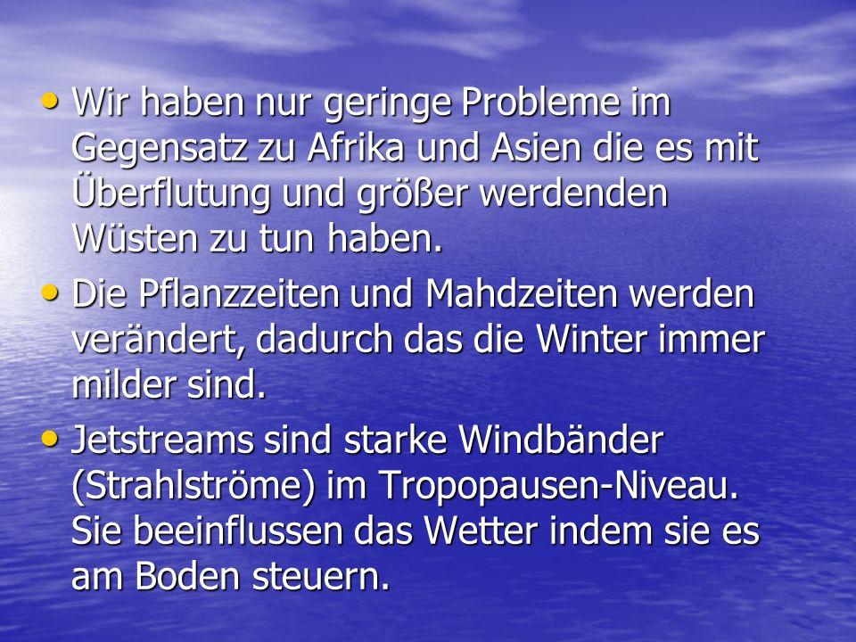 Wir haben nur geringe Probleme im Gegensatz zu Afrika und Asien die es mit Überflutung und größer werdenden Wüsten zu tun haben.