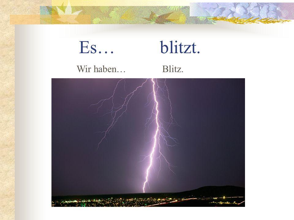 Es… blitzt. Wir haben… Blitz.