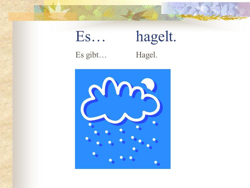 Es… hagelt. Es gibt… Hagel.