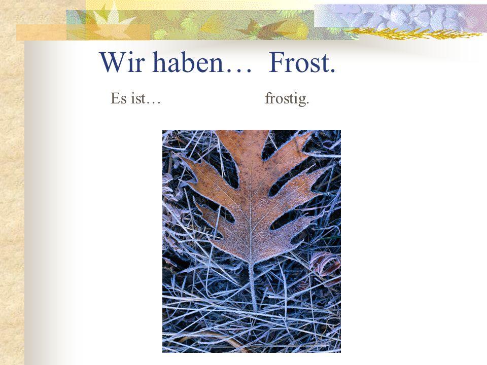 Wir haben… Frost. Es ist… frostig.