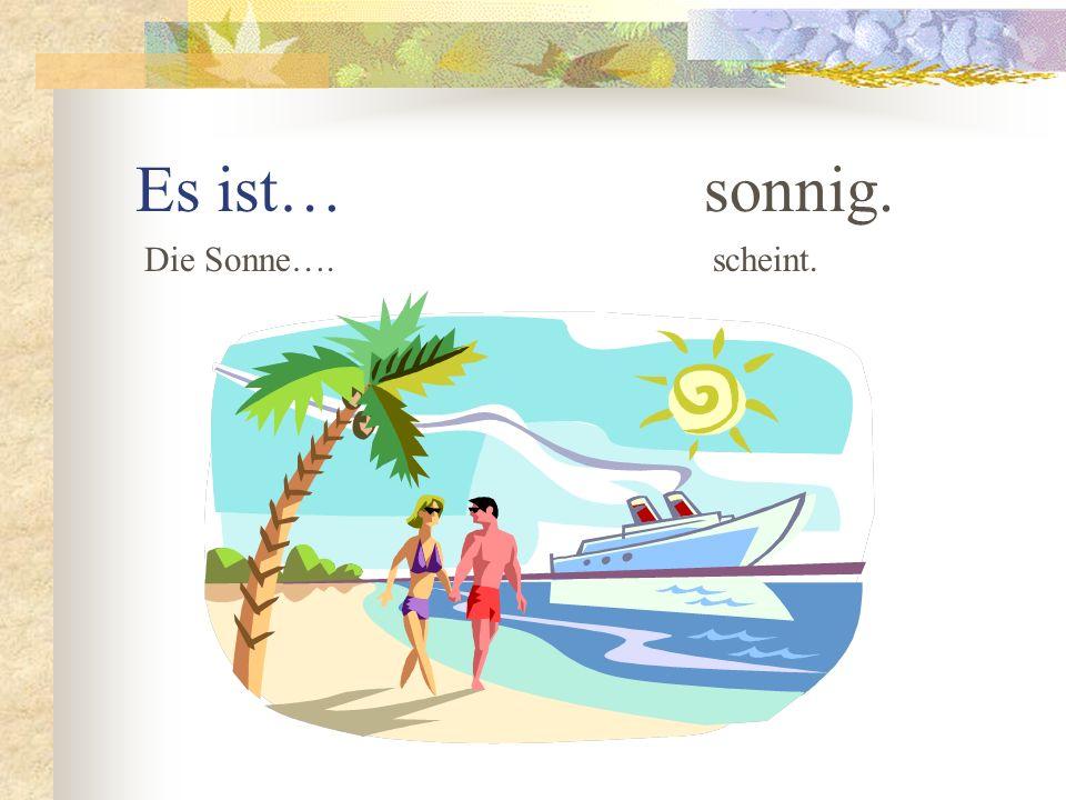 Es ist… sonnig. Die Sonne…. scheint.
