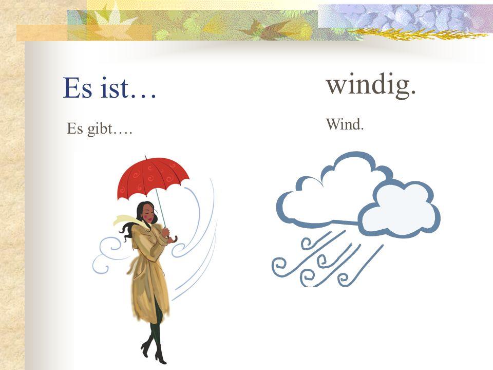 Es ist… windig. Wind. Es gibt….