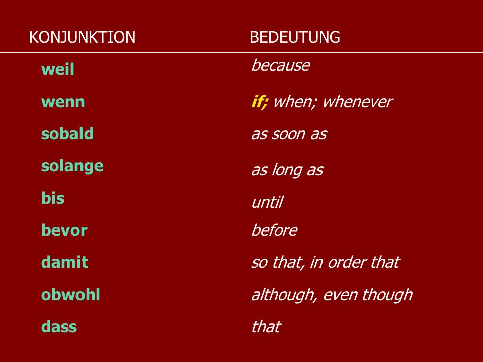 KONJUNKTIONBEDEUTUNG. because. weil. wenn. if; when; whenever. sobald. as soon as. solange. as long as.