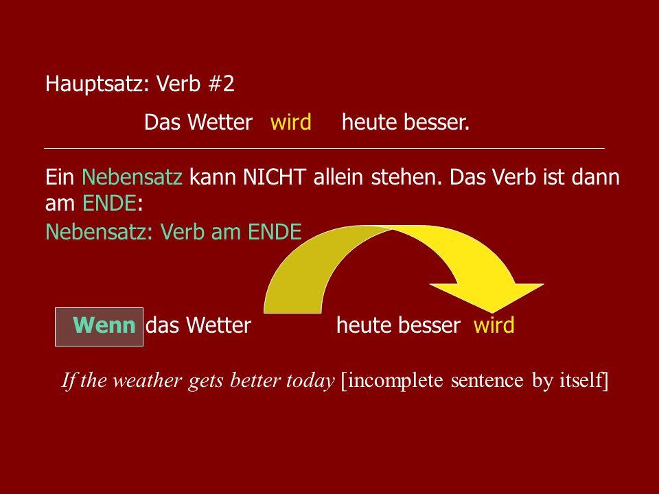 Hauptsatz: Verb #2Das Wetter heute besser. wird. Ein Nebensatz kann NICHT allein stehen. Das Verb ist dann am ENDE:
