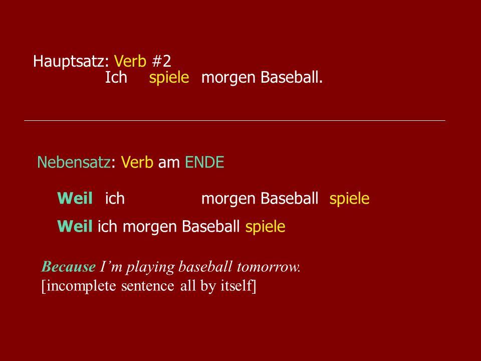 Hauptsatz: Verb #2Ich morgen Baseball. spiele. Nebensatz: Verb am ENDE. Weil ich morgen Baseball.