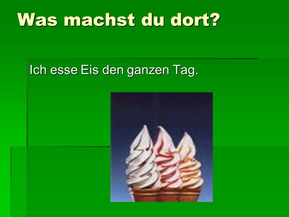 Was machst du dort Ich esse Eis den ganzen Tag.