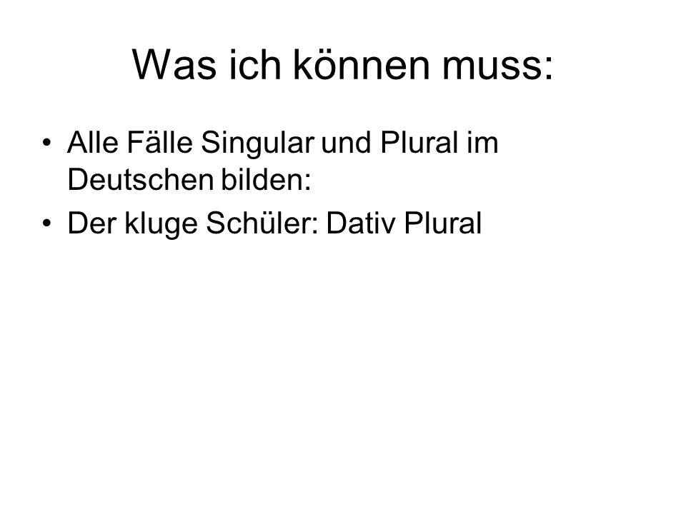 Was ich können muss: Alle Fälle Singular und Plural im Deutschen bilden: Der kluge Schüler: Dativ Plural.