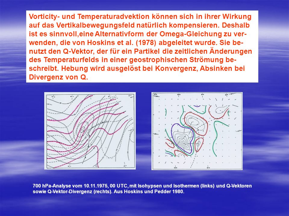 Vorticity- und Temperaturadvektion können sich in ihrer Wirkung auf das Vertikalbewegungsfeld natürlich kompensieren. Deshalb ist es sinnvoll,eine Alternativform der Omega-Gleichung zu ver-