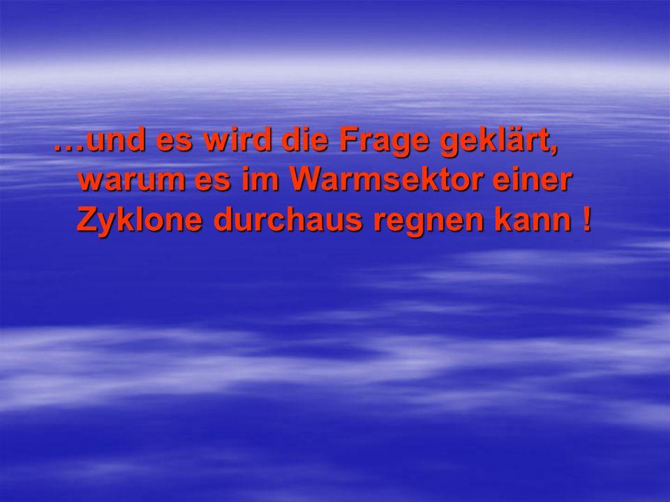 …und es wird die Frage geklärt, warum es im Warmsektor einer Zyklone durchaus regnen kann !
