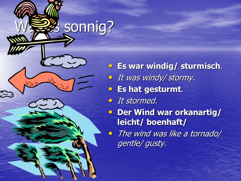 War es sonnig Es war windig/ sturmisch. It was windy/ stormy.