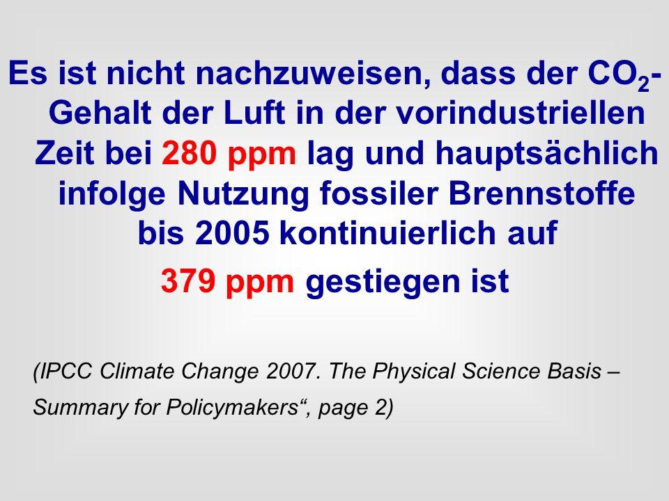 Es ist nicht nachzuweisen, dass der CO2-Gehalt der Luft in der vorindustriellen Zeit bei 280 ppm lag und hauptsächlich infolge Nutzung fossiler Brennstoffe bis 2005 kontinuierlich auf