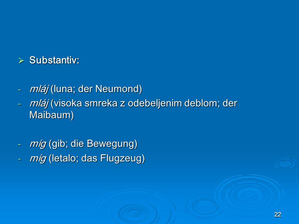 Substantiv: mláj (luna; der Neumond) mláj (visoka smreka z odebeljenim deblom; der Maibaum) míg (gib; die Bewegung)