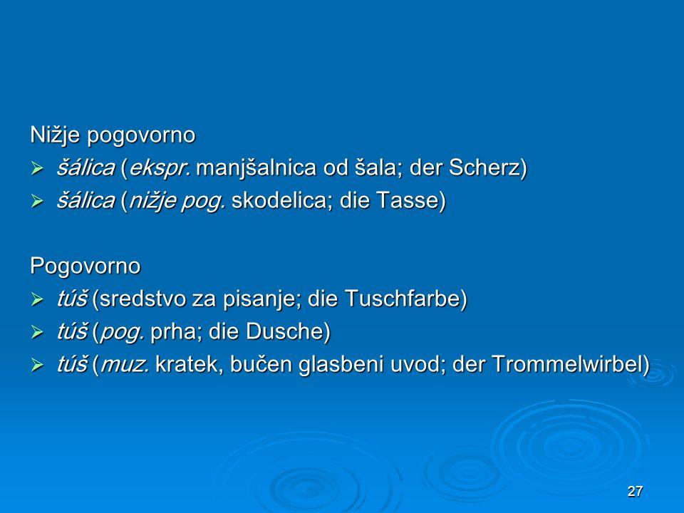 Nižje pogovorno šálica (ekspr. manjšalnica od šala; der Scherz) šálica (nižje pog. skodelica; die Tasse)